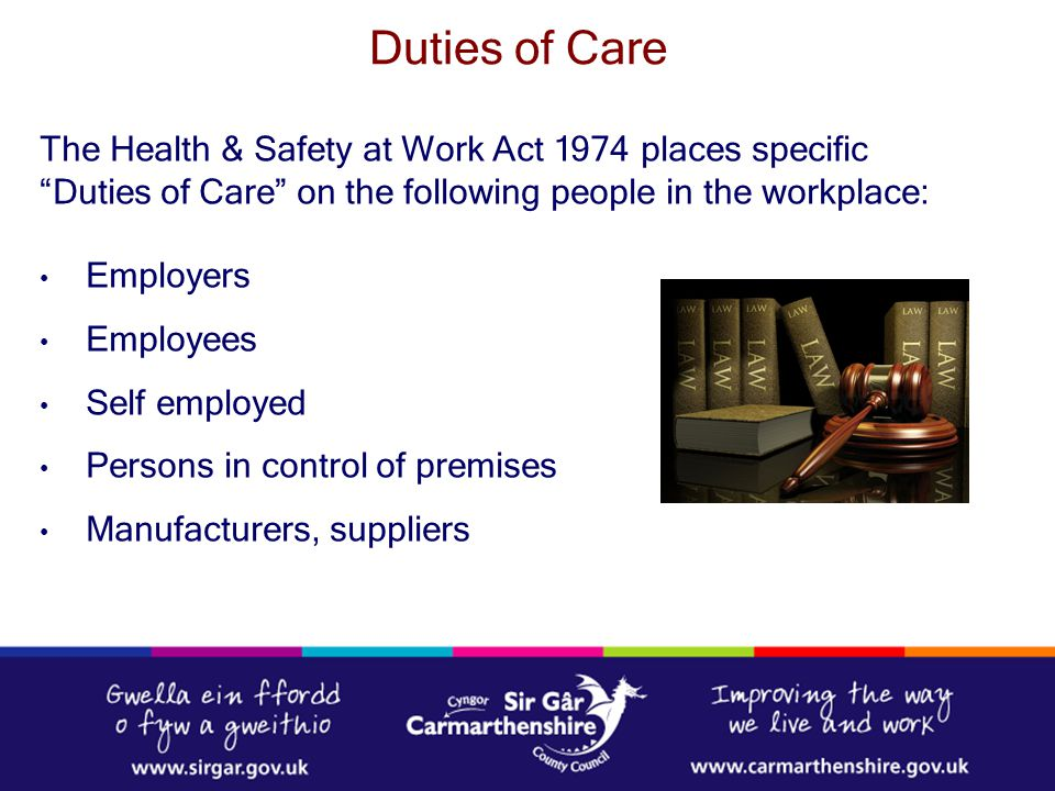 Duties of Care The Health & Safety at Work Act 1974 places specific Duties of Care on the following people in the workplace: