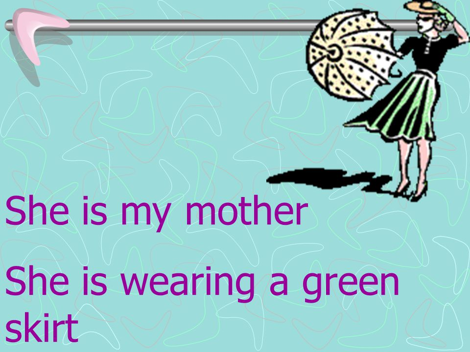 She is my mother She is wearing a green skirt