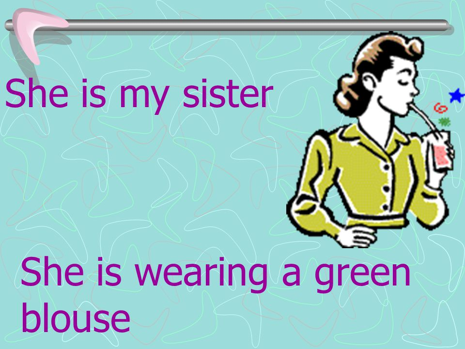 She is my sister She is wearing a green blouse