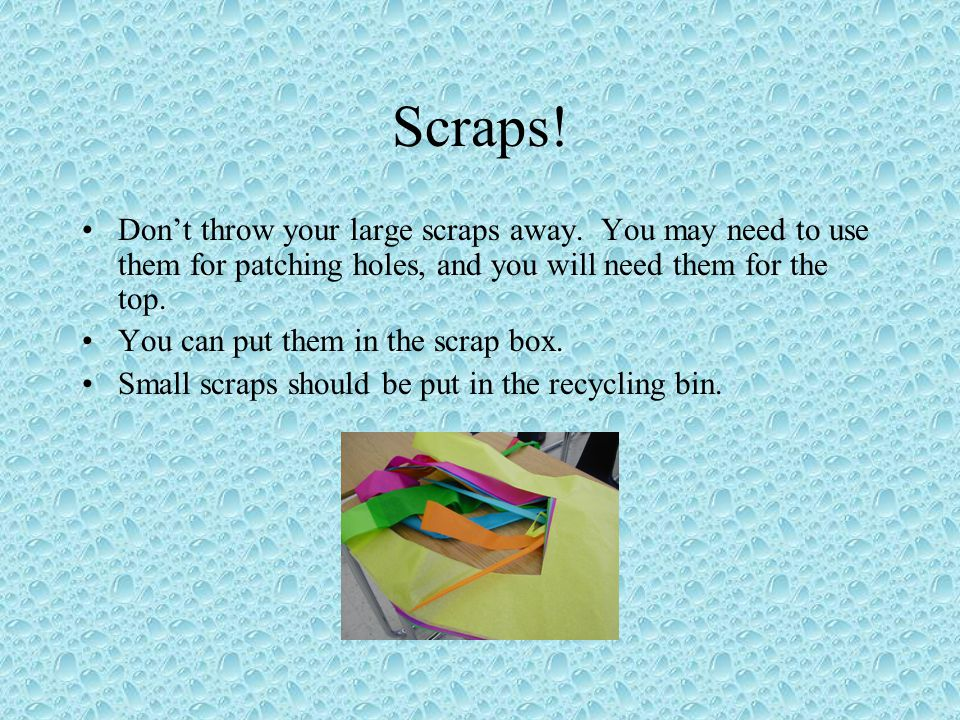 Scraps! Don't throw your large scraps away. You may need to use them for patching holes, and you will need them for the top.