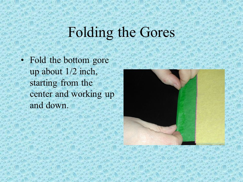 Folding the Gores Fold the bottom gore up about 1/2 inch, starting from the center and working up and down.