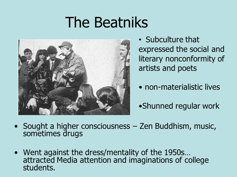 The Beatniks Subculture that expressed the social and literary nonconformity of artists and poets. non-materialistic lives.