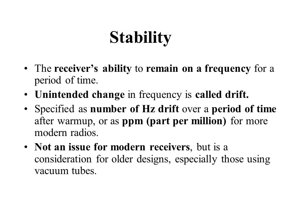 Stability The receiver's ability to remain on a frequency for a period of time. Unintended change in frequency is called drift.