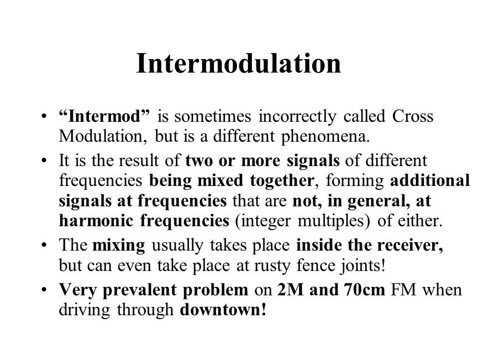 Intermodulation Intermod is sometimes incorrectly called Cross Modulation, but is a different phenomena.