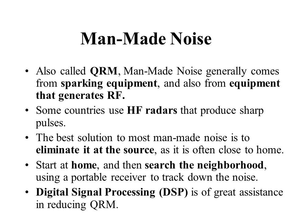 Man-Made Noise Also called QRM, Man-Made Noise generally comes from sparking equipment, and also from equipment that generates RF.
