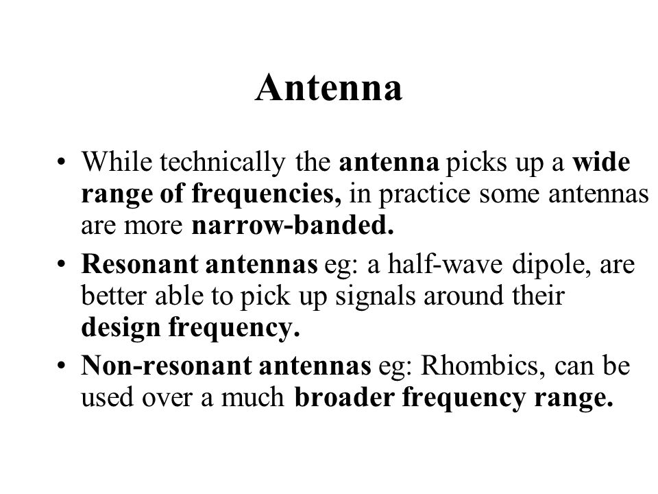 Antenna While technically the antenna picks up a wide range of frequencies, in practice some antennas are more narrow-banded.