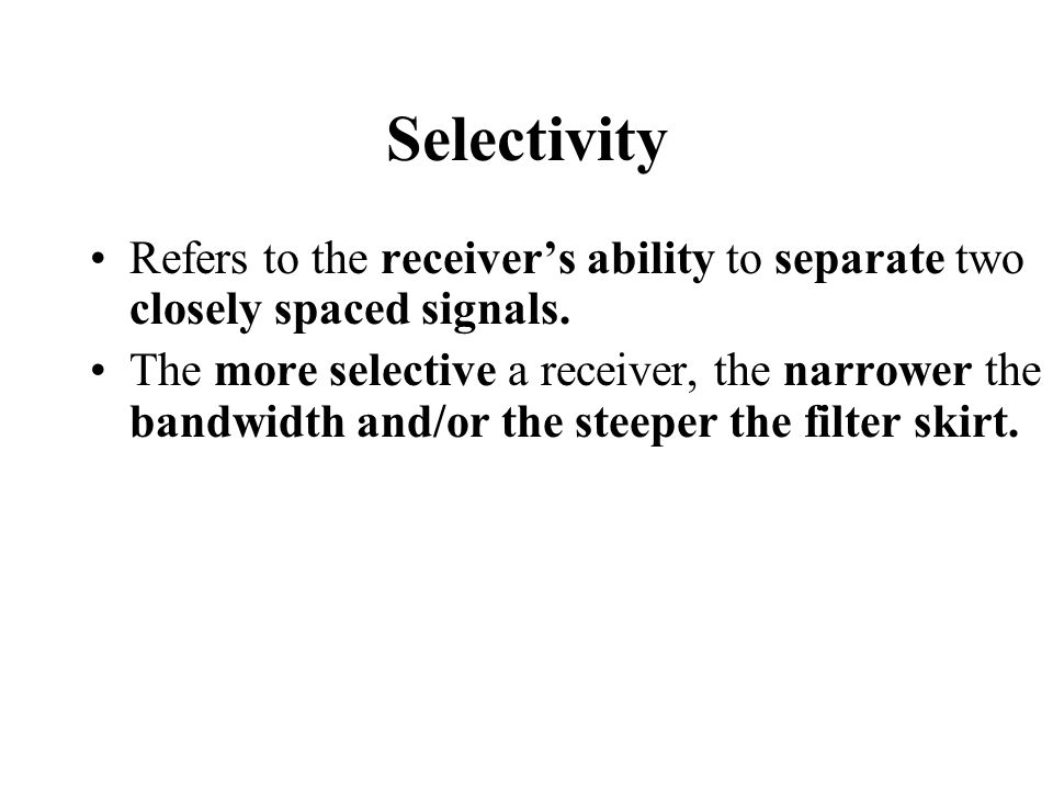 Selectivity Refers to the receiver's ability to separate two closely spaced signals.