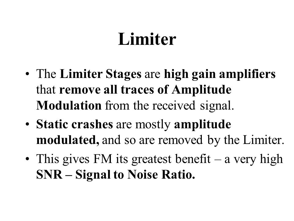 Limiter The Limiter Stages are high gain amplifiers that remove all traces of Amplitude Modulation from the received signal.