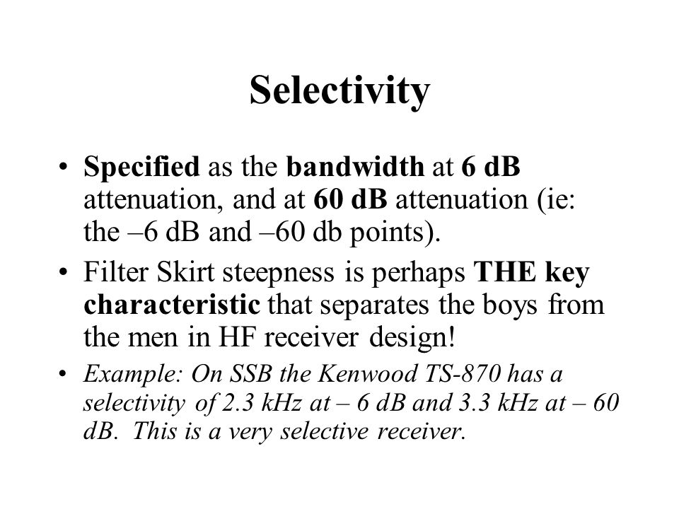 Selectivity Specified as the bandwidth at 6 dB attenuation, and at 60 dB attenuation (ie: the –6 dB and –60 db points).