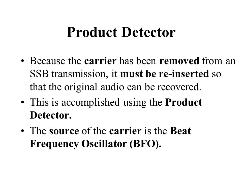 Product Detector Because the carrier has been removed from an SSB transmission, it must be re-inserted so that the original audio can be recovered.