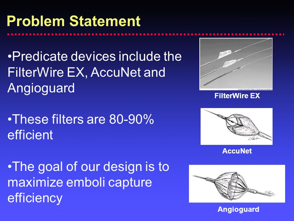 Problem Statement Predicate devices include the FilterWire EX, AccuNet and Angioguard. These filters are 80-90% efficient.