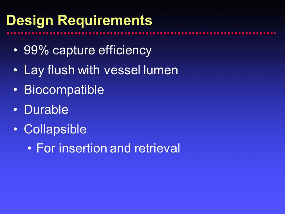 Design Requirements 99% capture efficiency Lay flush with vessel lumen