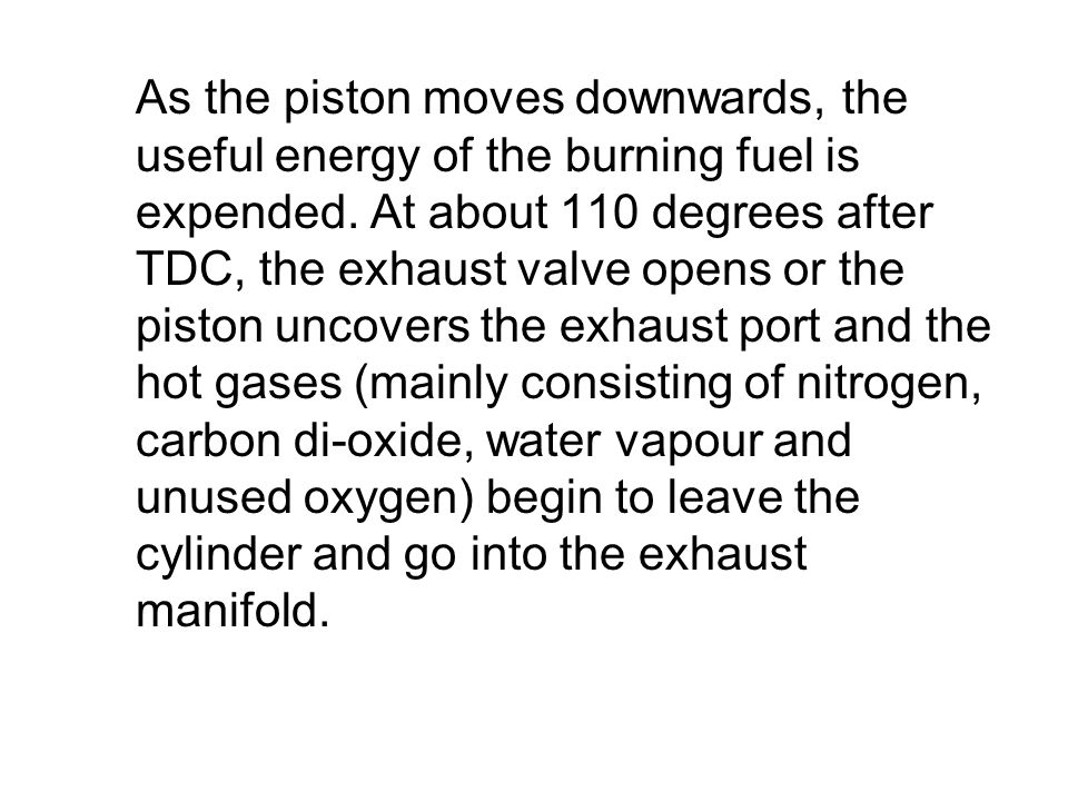 As the piston moves downwards, the useful energy of the burning fuel is expended.
