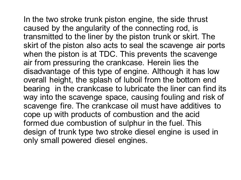 In the two stroke trunk piston engine, the side thrust caused by the angularity of the connecting rod, is transmitted to the liner by the piston trunk or skirt.