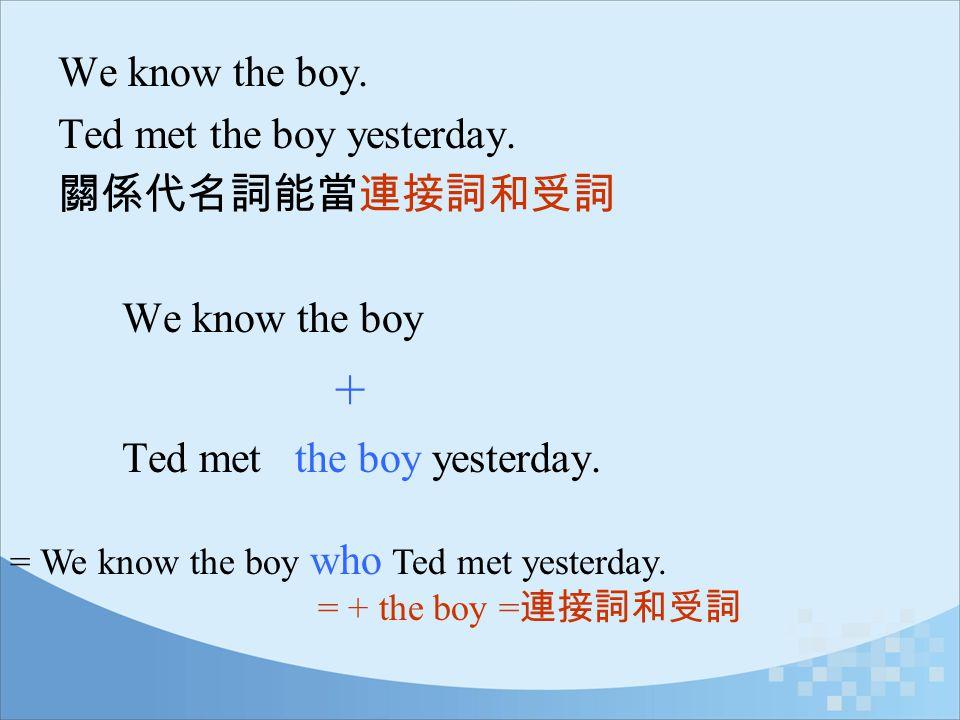 Ted met the boy yesterday. 關係代名詞能當連接詞和受詞 We know the boy +