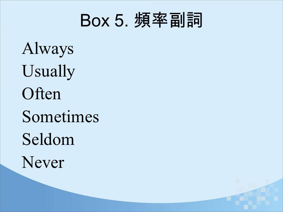 Box 5. 頻率副詞 Always Usually Often Sometimes Seldom Never