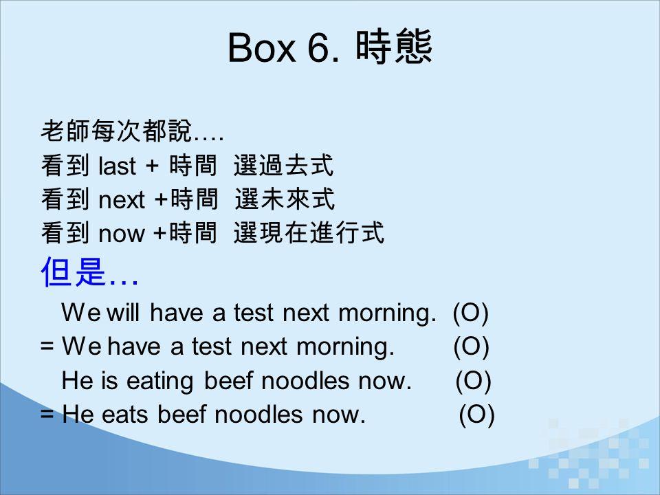 Box 6. 時態 但是… 老師每次都說…. 看到 last + 時間 選過去式 看到 next +時間 選未來式