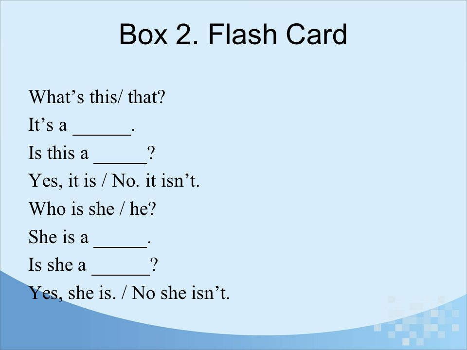 Box 2. Flash Card What's this/ that It's a . Is this a