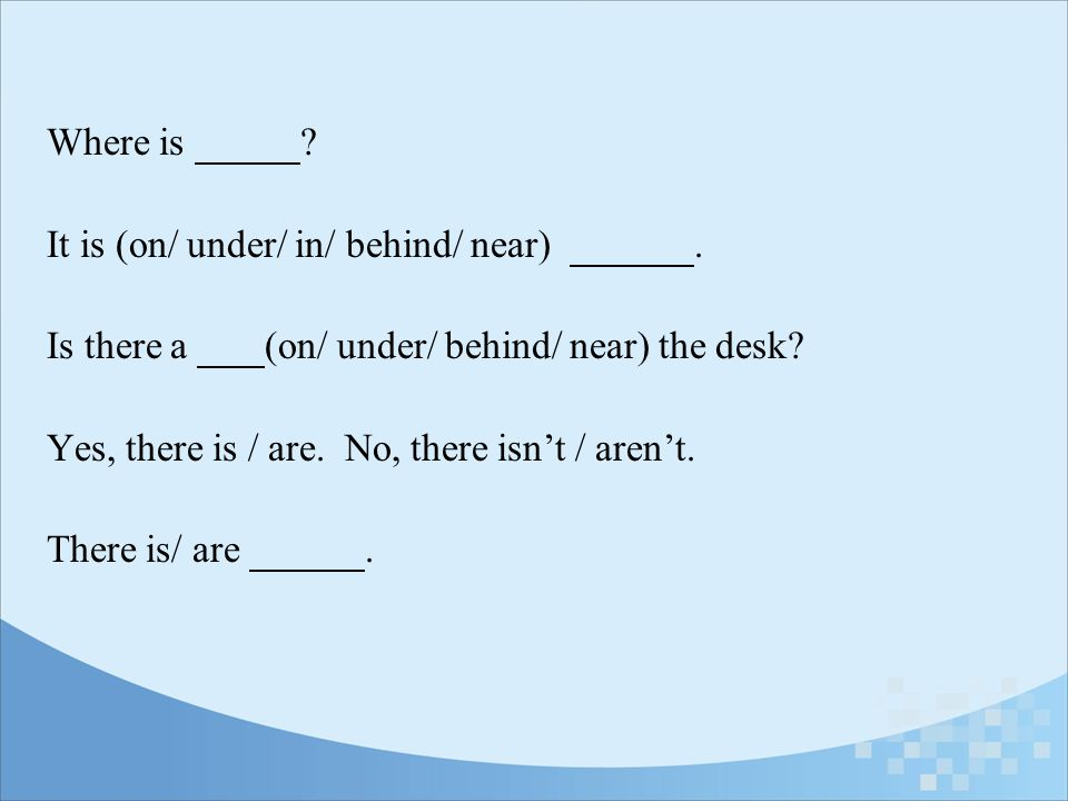 Where is It is (on/ under/ in/ behind/ near) . Is there a (on/ under/ behind/ near) the desk