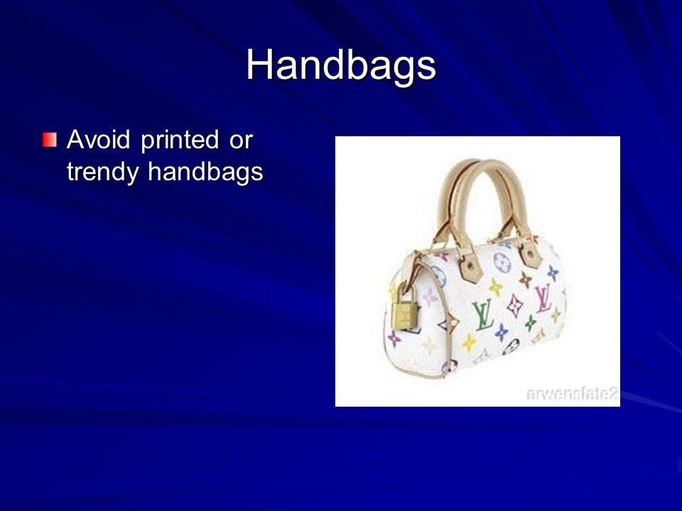 Handbags Avoid printed or trendy handbags