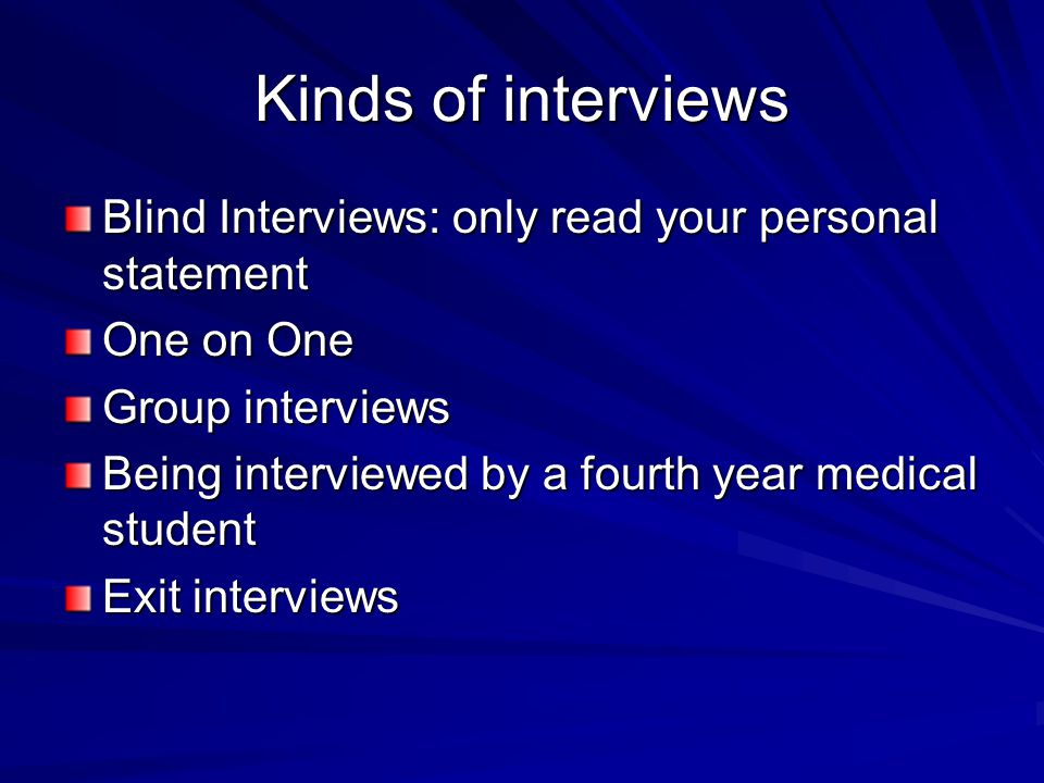 Kinds of interviews Blind Interviews: only read your personal statement. One on One. Group interviews.