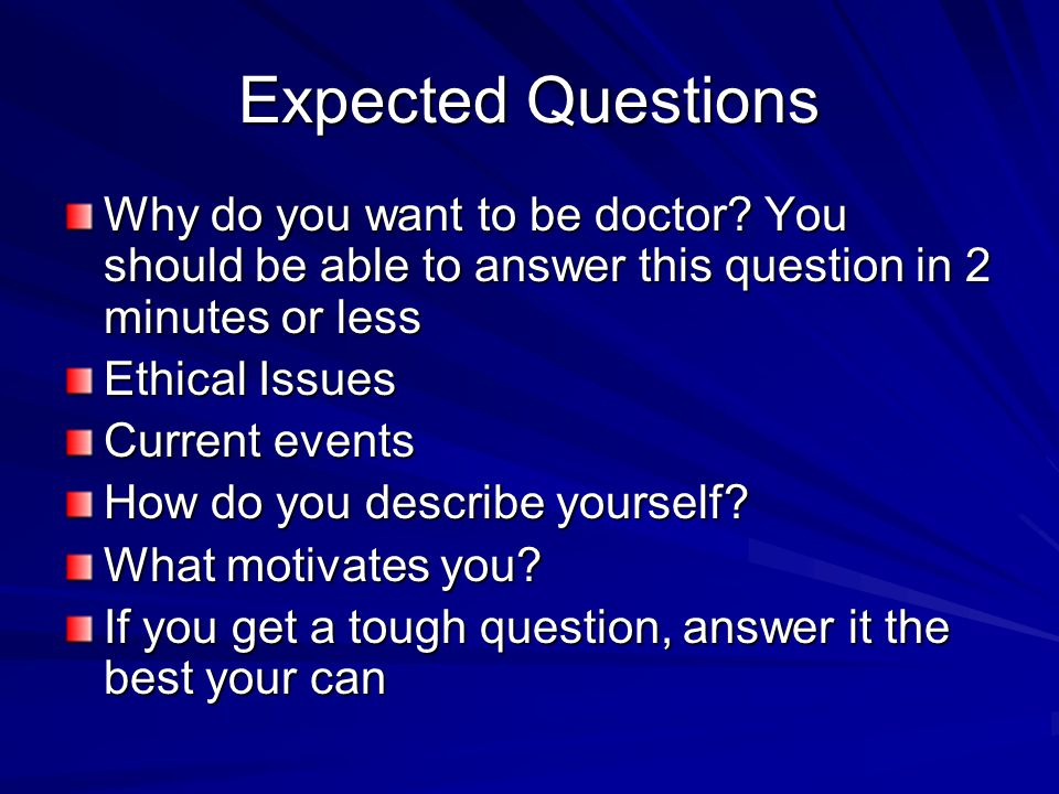 Expected Questions Why do you want to be doctor You should be able to answer this question in 2 minutes or less.