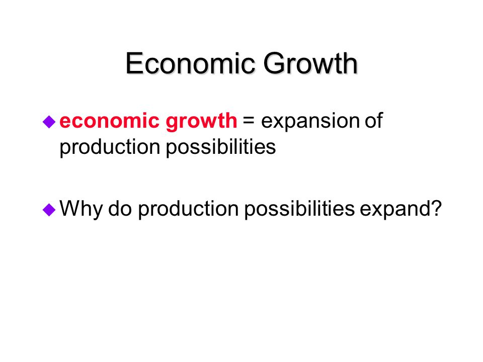 Economic Growth economic growth = expansion of production possibilities.