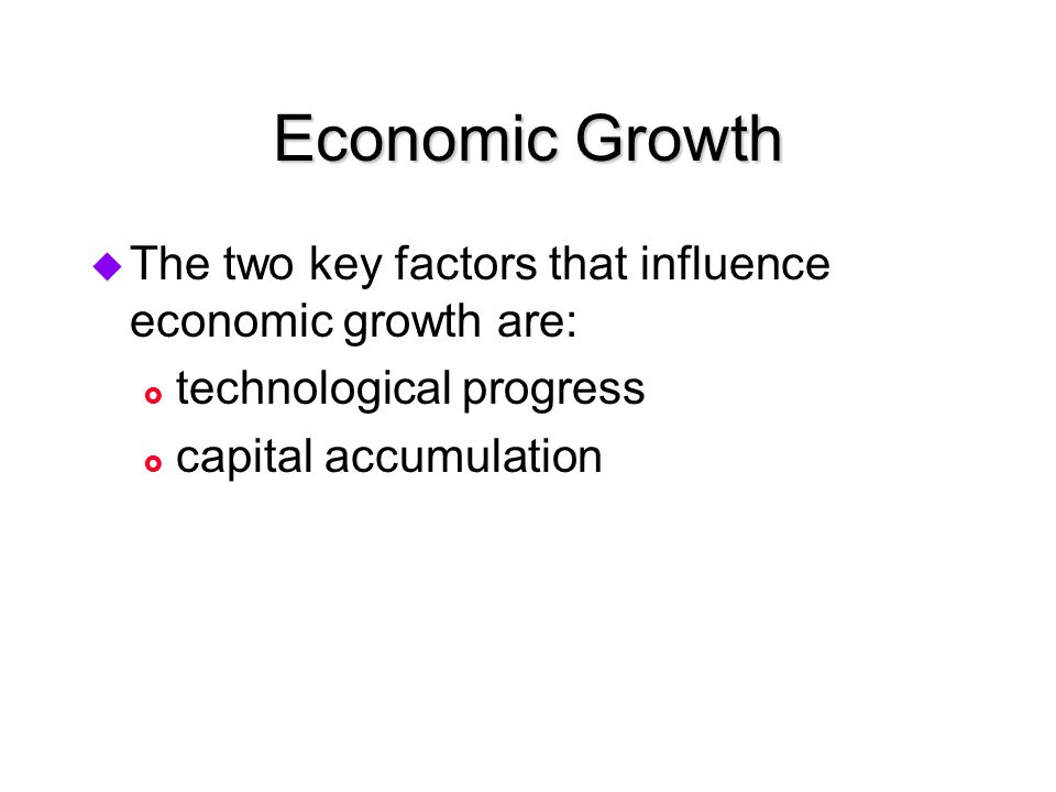 Economic Growth The two key factors that influence economic growth are: technological progress.