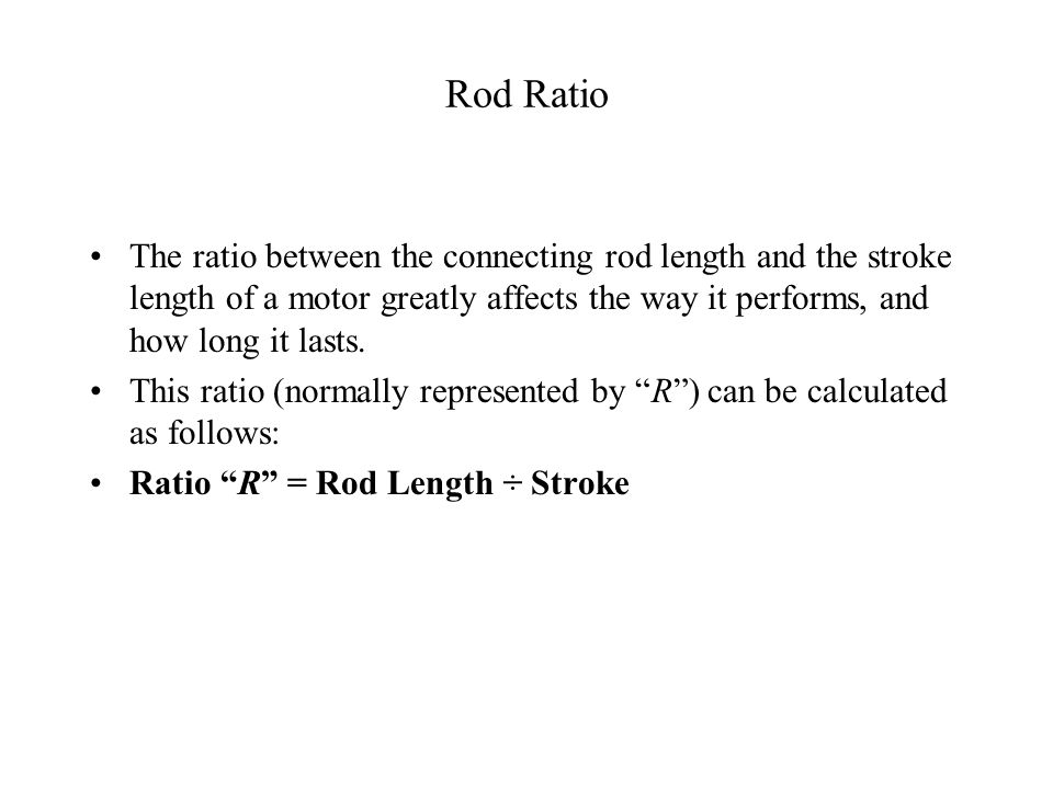 Rod Ratio The ratio between the connecting rod length and the stroke length of a motor greatly affects the way it performs, and how long it lasts.