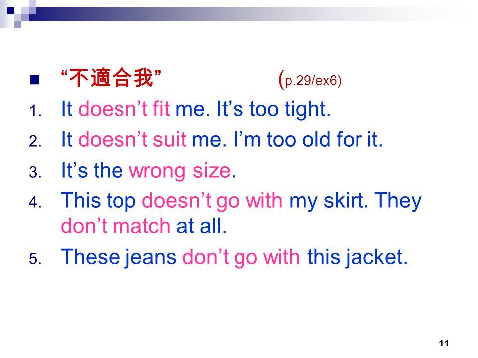不適合我 (p.29/ex6) It doesn't fit me. It's too tight. It doesn't suit me. I'm too old for it.
