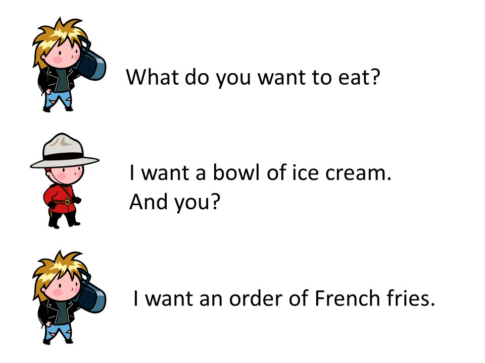 What do you want to eat I want a bowl of ice cream. And you I want an order of French fries.