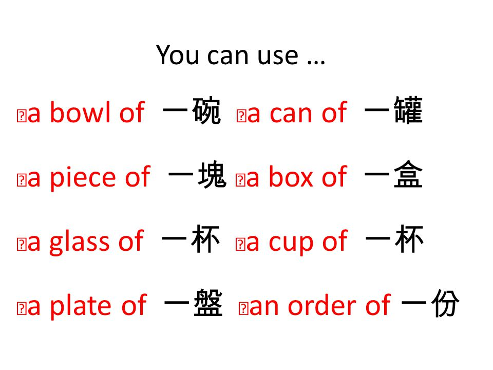 You can use … ‧a bowl of 一碗 ‧a can of 一罐 ‧a piece of 一塊 ‧a box of 一盒