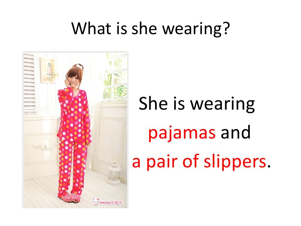 She is wearing pajamas and a pair of slippers.