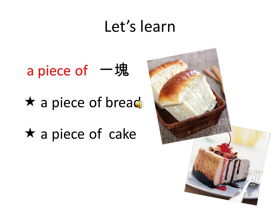 Let's learn a piece of 一塊  a piece of bread  a piece of cake