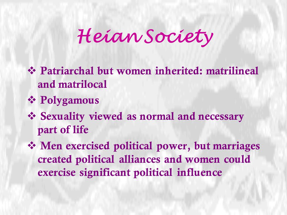 Heian Society Patriarchal but women inherited: matrilineal and matrilocal. Polygamous. Sexuality viewed as normal and necessary part of life.