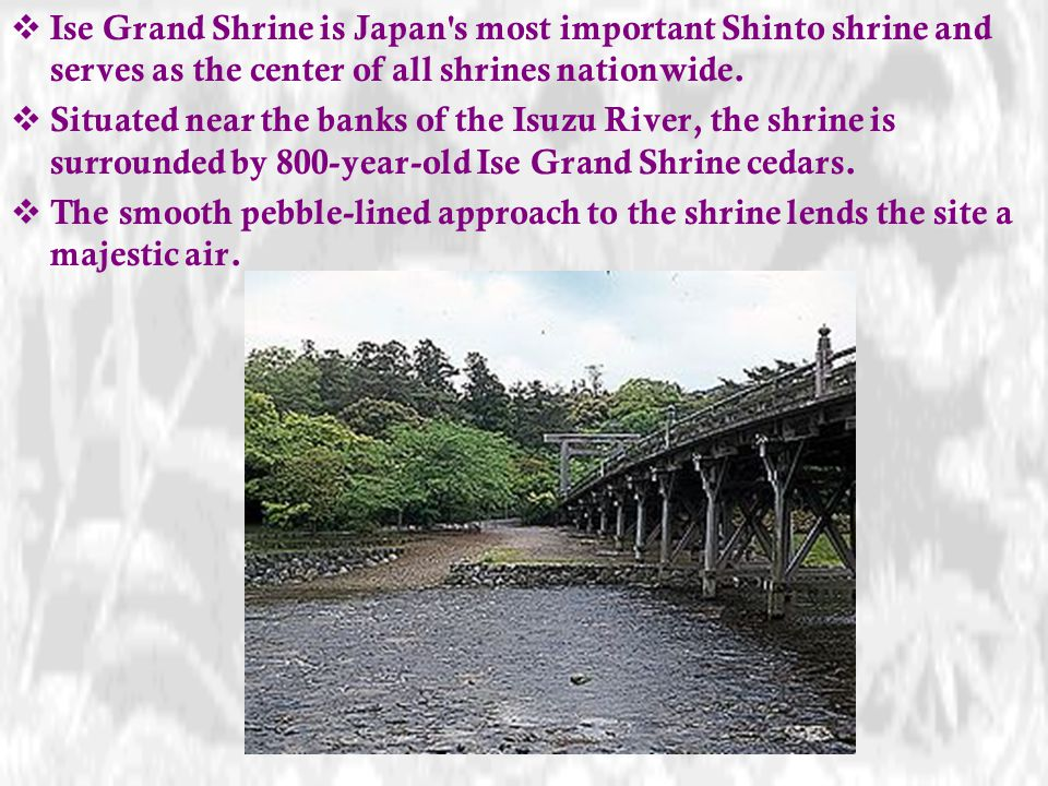 Ise Grand Shrine is Japan s most important Shinto shrine and serves as the center of all shrines nationwide.
