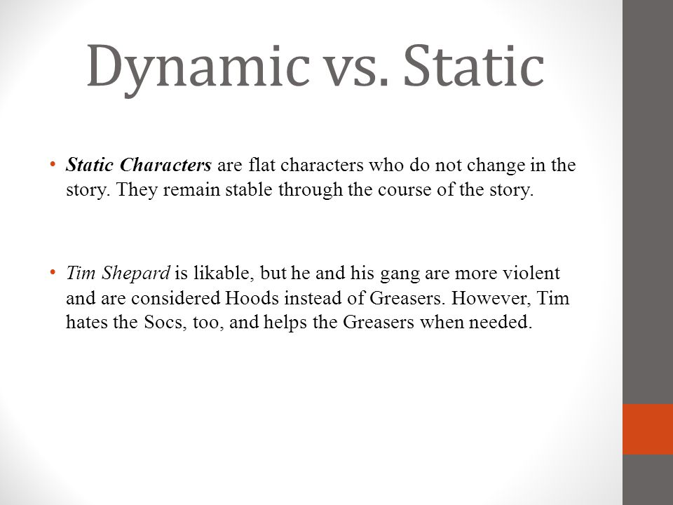 Dynamic vs. Static Static Characters are flat characters who do not change in the story. They remain stable through the course of the story.