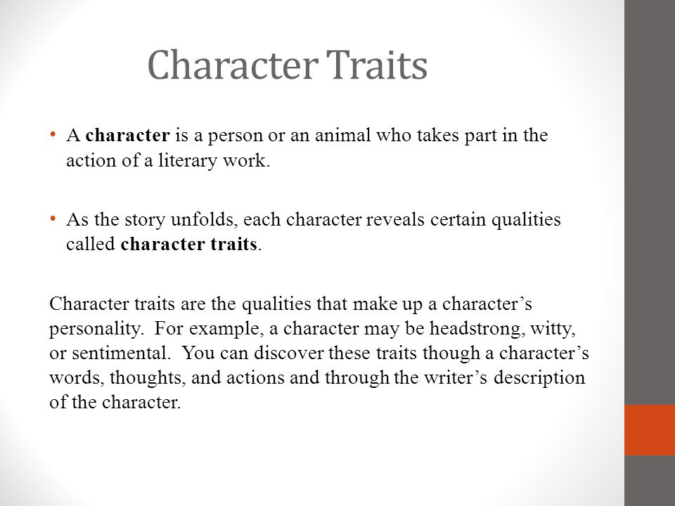 Character Traits A character is a person or an animal who takes part in the action of a literary work.