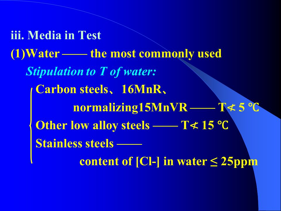 iii. Media in Test (1)Water —— the most commonly used. Stipulation to T of water: Carbon steels、16MnR、