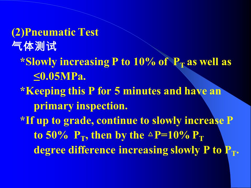 (2)Pneumatic Test 气体测试. *Slowly increasing P to 10% of PT as well as. ≤0.05MPa. *Keeping this P for 5 minutes and have an.