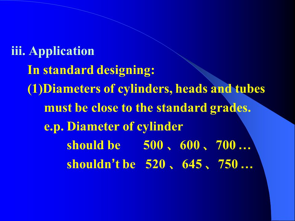 iii. Application In standard designing: (1)Diameters of cylinders, heads and tubes. must be close to the standard grades.