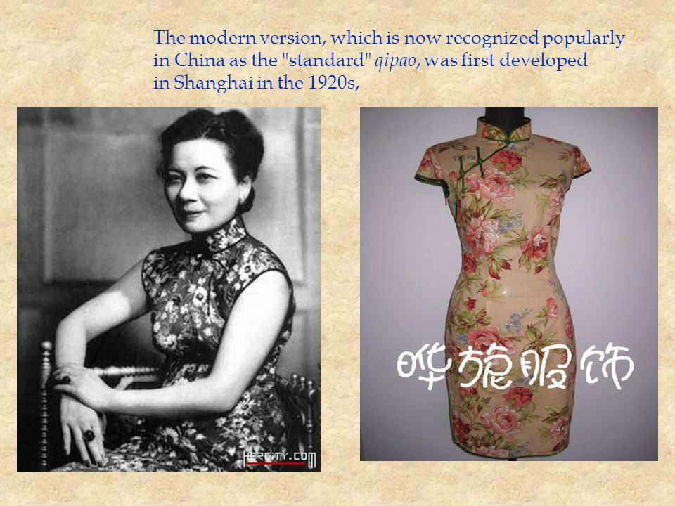 The modern version, which is now recognized popularly in China as the standard qipao, was first developed in Shanghai in the 1920s,