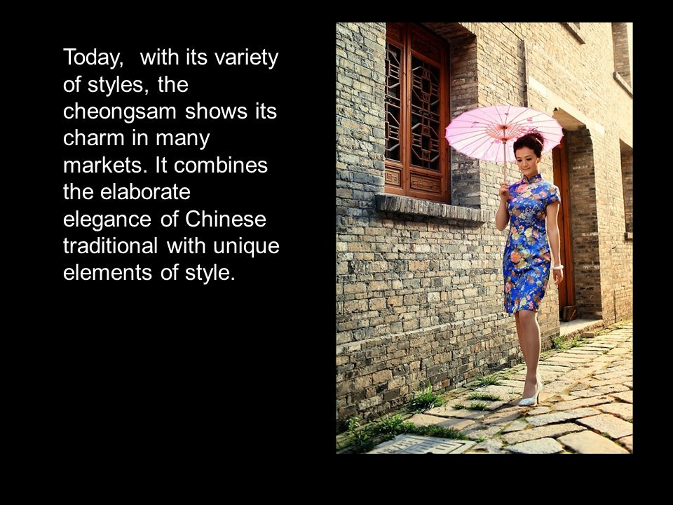 Today, with its variety of styles, the cheongsam shows its charm in many markets.