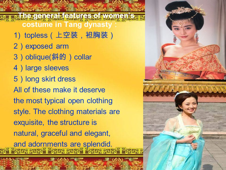 The general features of women's costume in Tang dynasty: 1) topless(上空装,袒胸装) 2)exposed arm 3)oblique(斜的)collar 4)large sleeves 5)long skirt dress All of these make it deserve the most typical open clothing style.