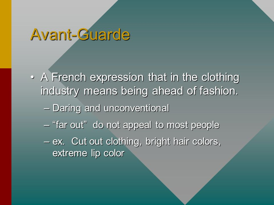 Avant-Guarde A French expression that in the clothing industry means being ahead of fashion. Daring and unconventional.