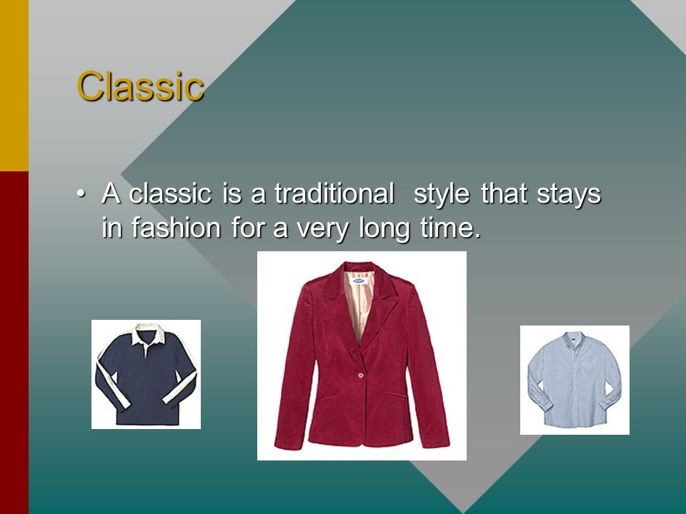 Classic A classic is a traditional style that stays in fashion for a very long time.