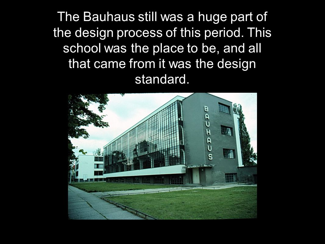 The Bauhaus still was a huge part of the design process of this period