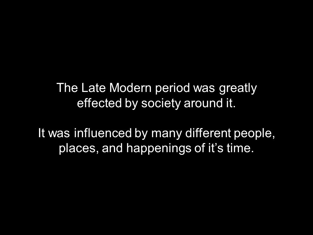 The Late Modern period was greatly effected by society around it.