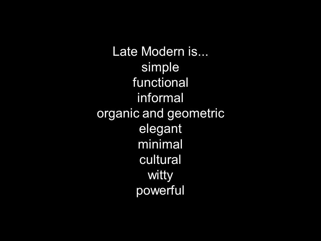 Late Modern is... simple. functional. informal. organic and geometric. elegant. minimal. cultural.