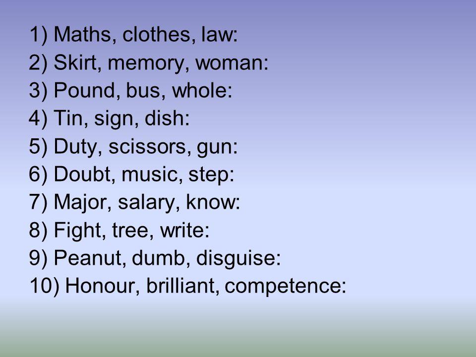 1) Maths, clothes, law: 2) Skirt, memory, woman: 3) Pound, bus, whole: 4) Tin, sign, dish: 5) Duty, scissors, gun: